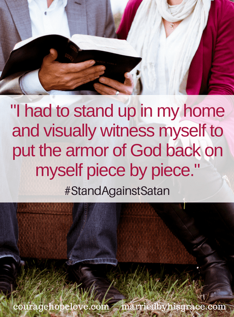 I had to stand up in my home and visually witness myself to put the armor of God back on myself piece by piece.